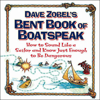 Dave Zobel's Bent Book of Boatspeak: How to Sound Like a Sailor and Know Just Enough to be Dangerous