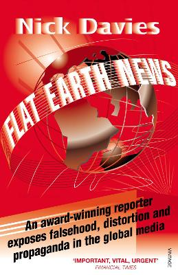 Flat Earth News: An Award-winning Reporter Exposes Falsehood, Distortion and Propaganda in the Global Media