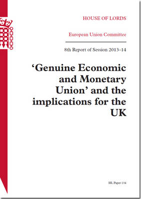 'Genuine Economic and Monetary Union' and the Implications for the UK: House of Lords Paper 134 Session 2013-14