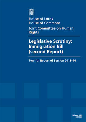 Legislative Scrutiny: Immigration Bill (Second Report), Twelfth Report of Session 2013-14, Report, Together with Formal Minutes