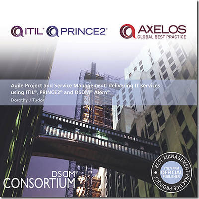 Agile Project and Service Management: Delivering IT Services Using ITIL, PRINCE2 and DSDM Atern