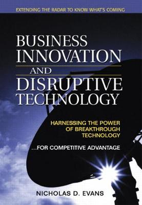 Business Innovation and Disruptive Technology: Harnessing the Power of Breakthrough Technology ...for Competitive Advantage