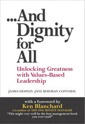 And Dignity for All: Unlocking Greatness with Values-Based Leadership