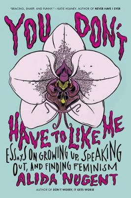 You Don't Have To Like Me: Essays on Growing Up, Speaking Out, and Finding Feminism