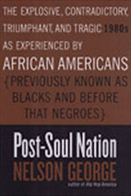 Post-soul Nation: The Explosive, Contradictory, Triumphant, And Tragic 1980s as Experienced by African Americans