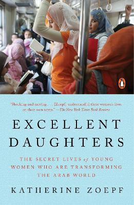Excellent Daughters: The Secret Lives of Young Woman Who are Transforming the Arab World