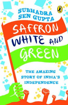 Saffron, White and Green: The Amazing Story of India's Independence