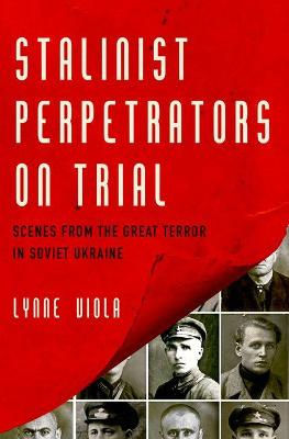 Stalinist Perpetrators on Trial: Scenes from the Great Terror in Soviet Ukraine