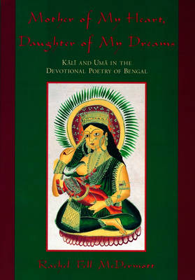 Mother of My Heart, Daughter of My Dreams: Kali and Uma in the Devotional Poetry of Bengal