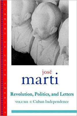 Jose Marti: Revolution, Politics and Letters: Volume I: Cuban Independence