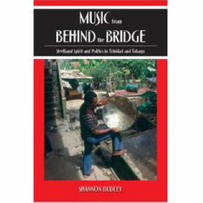 Music from behind the Bridge: Steelband Spirit and Politics in Trinidad and Tobago