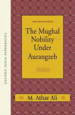 The Mughal Nobility Under Aurangzeb: New Revised Edition