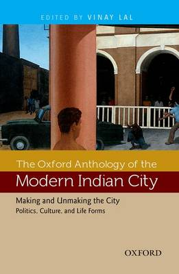 The Oxford Anthology of the Modern Indian City: Volume II: Making and Unmaking the City-Politics, Culture, and Life Forms