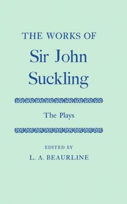 The Works of Sir John Suckling: The PLays