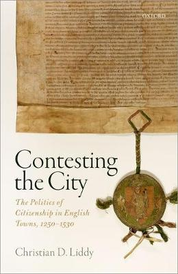 Contesting the City: The Politics of Citizenship in English Towns, 1250 - 1530