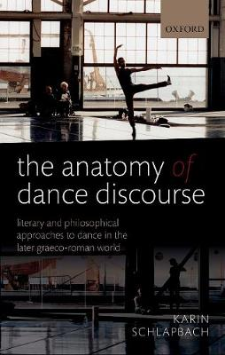 The Anatomy of Dance Discourse: Literary and Philosophical Approaches to Dance in the Later Graeco-Roman World