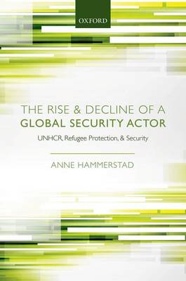 The Rise and Decline of a Global Security Actor: UNHCR, Refugee Protection and Security