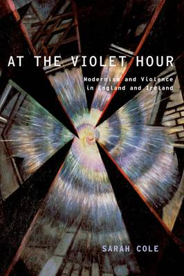 At the Violet Hour: Modernism and Violence in England and Ireland