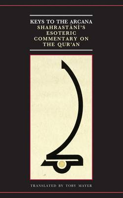 Keys to the Arcana: Shahrastani's Esoteric Commentary on the Qur'an