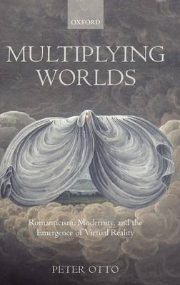 Multiplying Worlds: Romanticism, Modernity, and the Emergence of Virtual Reality