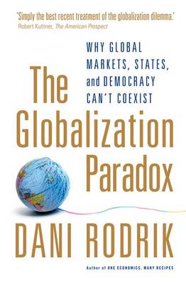 The Globalization Paradox: Why Global Markets, States, and Democracy Can't Coexist