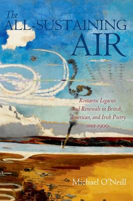 The All-Sustaining Air: Romantic Legacies and Renewals in British, American, and Irish Poetry since 1900
