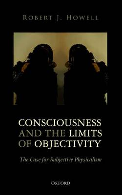 Consciousness and the Limits of Objectivity: The Case for Subjective Physicalism