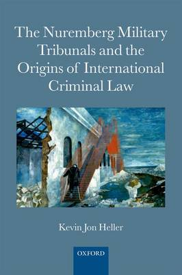 The Nuremberg Military Tribunals and the Origins of International Criminal Law