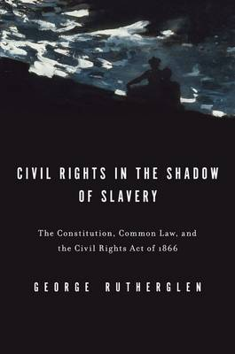 Civil Rights in the Shadow of Slavery: The Constitution, Common Law, and the Civil Rights Act of 1866