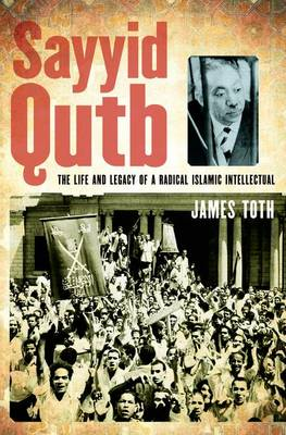 Sayyid Qutb: The Life and Legacy of a Radical Islamic Intellectual