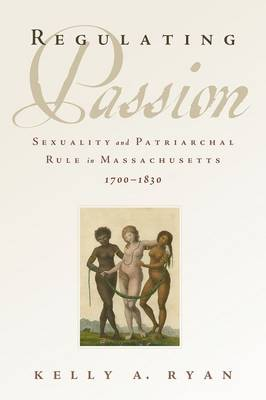 Regulating Passion: Sexuality and Patriarchal Rule in Massachusetts, 1700-1830