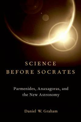 Science before Socrates: Parmenides, Anaxagoras, and the New Astronomy