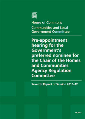 Pre-appointment Hearing for the Government's Preferred Nominee for the Chair of the Homes and Communities Agency Regulation Committee: Seventh Report of Session 2010-12, Report, Together with Formal Minutes, Oral and Written Evidence