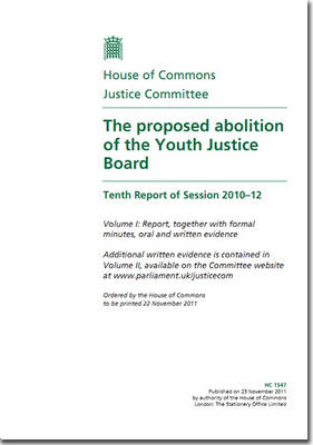 The Proposed Abolition of the Youth Justice Board: Tenth Report of Session 2010-12, Vol. 1: Report, Together with Formal Minutes, Oral and Written Evidence