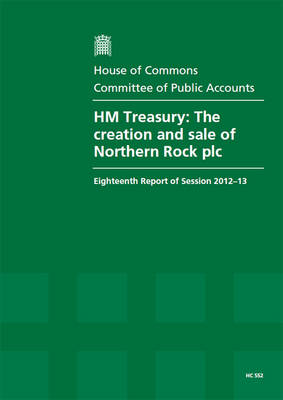 HM Treasury: the creation and sale of Northern Rock plc, eighteenth report of session 2012-13, report, together with formal minutes, oral and written evidence