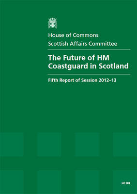 The Future of HM Coastguard in Scotland: Fifth Report of Session 2012-13, Report, Together with Formal Minutes, Oral and Written Evidence