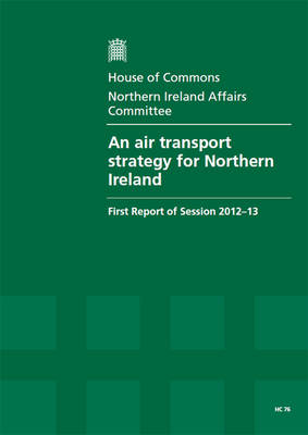 An air transport strategy for Northern Ireland: first report of session 2012-13, report, together with formal minutes, oral and written evidence