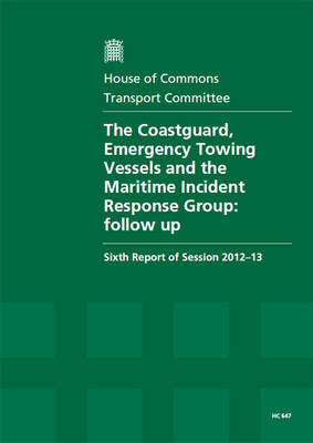 The Coastguard, Emergency Towing Vessels and the Maritime Incident Response Group: Follow-up, Sixth Report of Session 2012-13, Vol. 1: Report, Together with Formal Minutes, Oral and Written Evidence