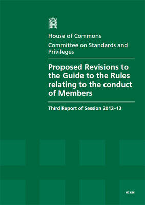Proposed revisions to the Guide to the rules relating to the conduct of Members: third report of session 2012-13, report and appendix, together with formal minutes