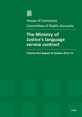 The Ministry of Justice's Language Service Contract: Twenty-First Report of Session 2012-13, Report, Together with Formal Minutes, Oral and Written Evidence