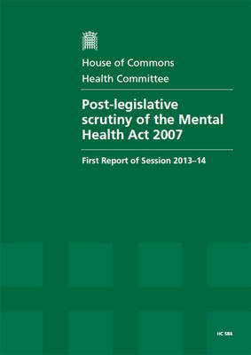 Post-legislative Scrutiny of the Mental Health Act 2007: First Report of Session 2013-14, Report, Together with Formal Minutes, Oral and Written Evidence