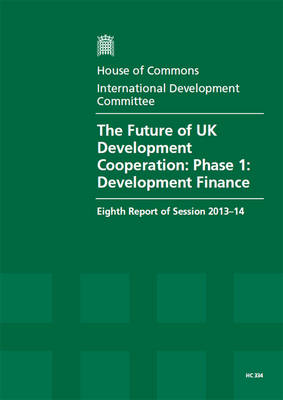 The Future of UK Development Cooperation: Phase 1: Development Finance, Eighth Report of Session 2013-14: Volume 1: Report, Together with Formal Minutes, Oral and Written Evidence