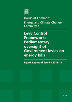 Levy Control Framework: Parliamentary Oversight of Government Levies on Energy Bills, Eighth Report of Session 2013-14, Report, Together with Formal Minutes Relating to the Report