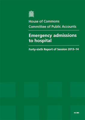 Emergency admissions to hospital: Forty-Sixth Report of Session 2013-14, Report, Together with Formal Minutes, Oral and Written Evidence