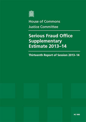 Serious Fraud Office Supplementary Estimate 2013-14: Thirteenth Report of Session 2013-14, Report, Together with Formal Minutes and Written Evidence