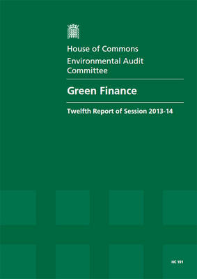 Green finance: Twelfth Report of Session 2013-14, Report, Together with Formal Minutes, Oral and Written Evidence: Volume 1