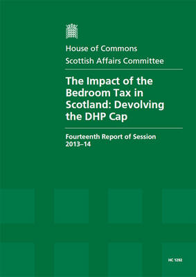 The impact of the bedroom tax in Scotland: devolving the DHP cap, fourteenth report of session 2013-14, report, together with formal minutes