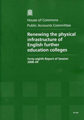 Renewing the Physical Infrastructure of English Further Education Colleges: Forty-eighth Report of Session 2008-09 - Report, Together with Formal Minutes, Oral and Written Evidence