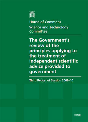 The Government's Review of the Principles Applying to the Treatment of Independent Scientific Advice Provided to Government: Third Report of Session 2009-10: v. I: Report, Together with Formal Minutes
