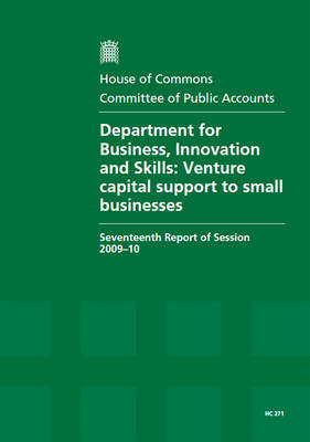 Department for Business, Innovation and Skills: Venture Capital Support to Small Businesses: Seventeenth Report of Session 2009-10 - Report, Together with Formal Minutes, Oral and Written Evidence